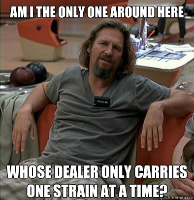 Am I the only one around here whose dealer only carries one strain at a time? - Am I the only one around here whose dealer only carries one strain at a time?  The Dude