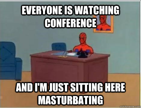 everyone is watching conference and i'm just sitting here masturbating