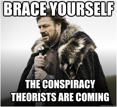 brace yourself The Conspiracy theorists are coming - brace yourself The Conspiracy theorists are coming  Imminent Ned better