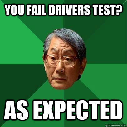 you fail Drivers test? As expected - you fail Drivers test? As expected  High Expectations Asian Father