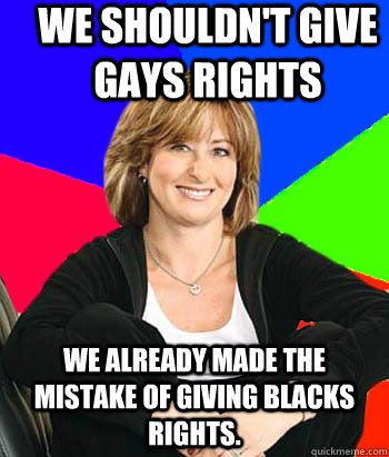We shouldn't give gays rights We already made the mistake of giving blacks rights.  Sheltering Suburban Mom