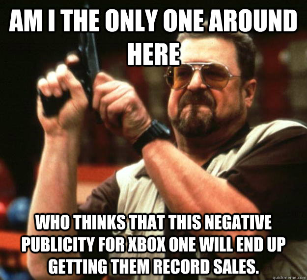 am I the only one around here Who thinks that this negative publicity for XBOx one will end up getting them record sales. - am I the only one around here Who thinks that this negative publicity for XBOx one will end up getting them record sales.  Angry Walter