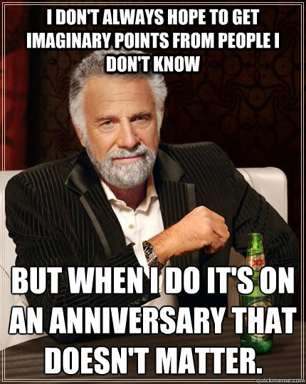 I don't always hope to get imaginary points from people i don't know but when i do it's on an anniversary that doesn't matter. - I don't always hope to get imaginary points from people i don't know but when i do it's on an anniversary that doesn't matter.  The Most Interesting Man In The World