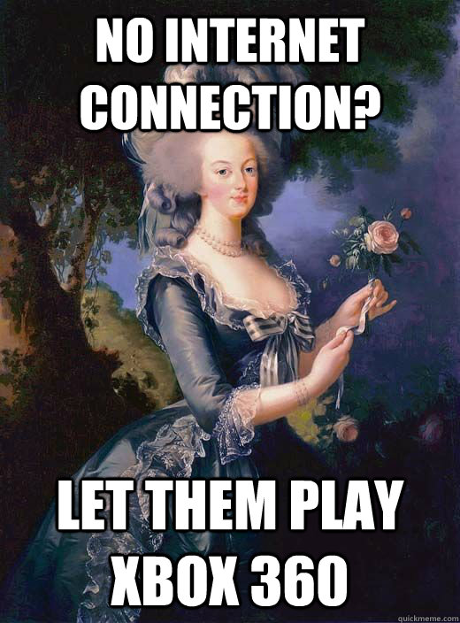 No internet connection?  let them play Xbox 360  Marie Antoinette