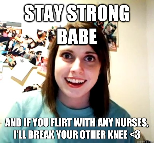 Stay strong babe And if you flirt with any nurses, I'll break your other knee <3 - Stay strong babe And if you flirt with any nurses, I'll break your other knee <3  Misc
