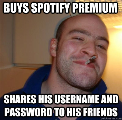 Buys Spotify premium shares his username and password to his friends - Buys Spotify premium shares his username and password to his friends  Goodguy Greg Shitting