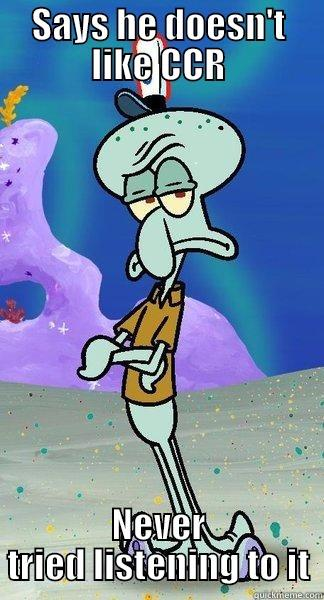 SAYS HE DOESN'T LIKE CCR NEVER TRIED LISTENING TO IT Scumbag Squidward
