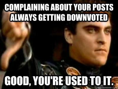 Complaining about your posts always getting downvoted Good, you're used to it. - Complaining about your posts always getting downvoted Good, you're used to it.  Downvoting Roman