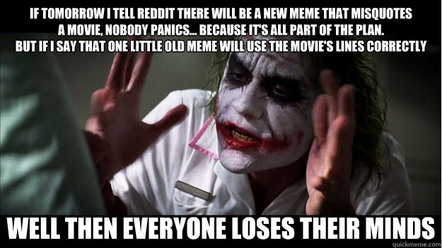 If tomorrow I tell Reddit there will be a new meme that misquotes a movie, nobody panics… because it's all part of the plan. But if I say that one little old meme will use the movie's lines correctly WELL THEN EVERYONE LOSES THEIR MINDS - If tomorrow I tell Reddit there will be a new meme that misquotes a movie, nobody panics… because it's all part of the plan. But if I say that one little old meme will use the movie's lines correctly WELL THEN EVERYONE LOSES THEIR MINDS  Joker Mind Loss