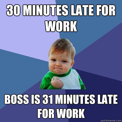 30 minutes late for work Boss is 31 minutes late for work - 30 minutes late for work Boss is 31 minutes late for work  Success Kid