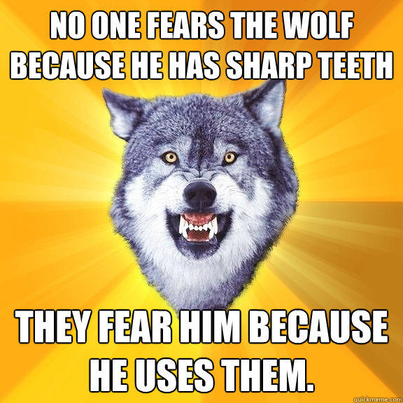 No one fears the wolf because he has sharp teeth They fear him because he uses them. - No one fears the wolf because he has sharp teeth They fear him because he uses them.  Courage Wolf