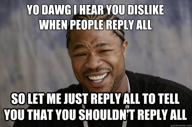 YO DAWG I HEAR YOU DISLIKE  WHEN PEOPLE REPLY ALL SO LET ME JUST REPLY ALL TO TELL YOU THAT YOU SHOULDN'T REPLY ALL - YO DAWG I HEAR YOU DISLIKE  WHEN PEOPLE REPLY ALL SO LET ME JUST REPLY ALL TO TELL YOU THAT YOU SHOULDN'T REPLY ALL  Xzibit meme