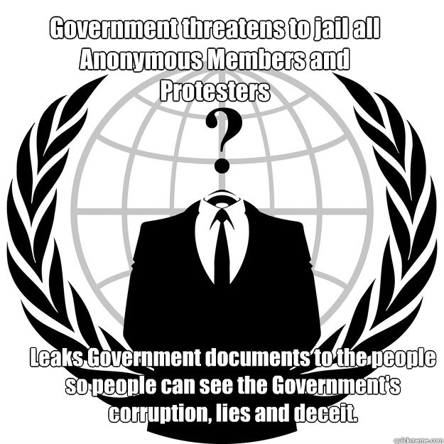 Government threatens to jail all Anonymous Members and Protesters Leaks Government documents to the people so people can see the Government's corruption, lies and deceit. - Government threatens to jail all Anonymous Members and Protesters Leaks Government documents to the people so people can see the Government's corruption, lies and deceit.  Good Guy Anonymous