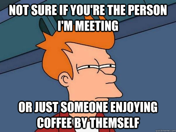 Not Sure if you're the person i'm meeting or just someone enjoying coffee by themself - Not Sure if you're the person i'm meeting or just someone enjoying coffee by themself  Not sure Fry