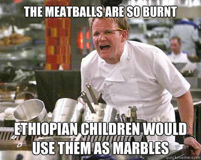ed73cc3dac4e90ca10a085fa0a4045b61bf39418ed0fde6c9397b83010351ca4 the meatballs are so burnt ethiopian children would use them as