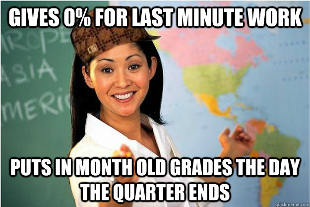 Gives 0% for last minute work Puts in month old grades the day the quarter ends - Gives 0% for last minute work Puts in month old grades the day the quarter ends  Scumbag Teacher