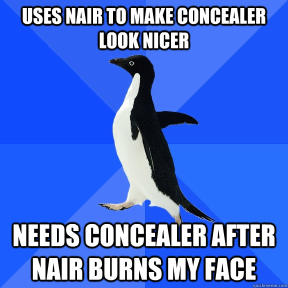 uses nair to make concealer look nicer needs concealer after nair burns my face - uses nair to make concealer look nicer needs concealer after nair burns my face  Socially Awkward Penguin