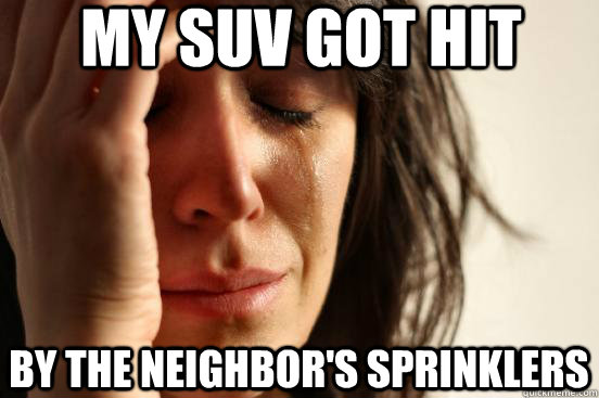 my suv got hit by the neighbor's sprinklers - my suv got hit by the neighbor's sprinklers  First World Problems