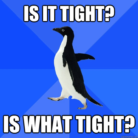 Is it tight? Is what tight? - Is it tight? Is what tight?  Socially Awkward Penguin