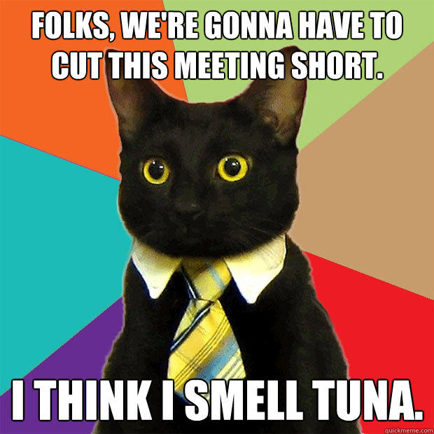 Folks, we're gonna have to cut this meeting short. I think I smell tuna. - Folks, we're gonna have to cut this meeting short. I think I smell tuna.  Business Cat