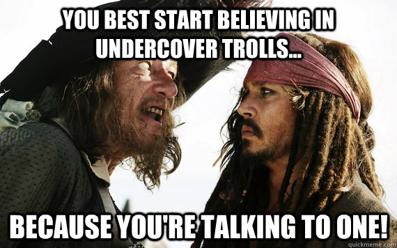 You best start believing in undercover trolls... because you're talking to one! - You best start believing in undercover trolls... because you're talking to one!  Barbossa meme