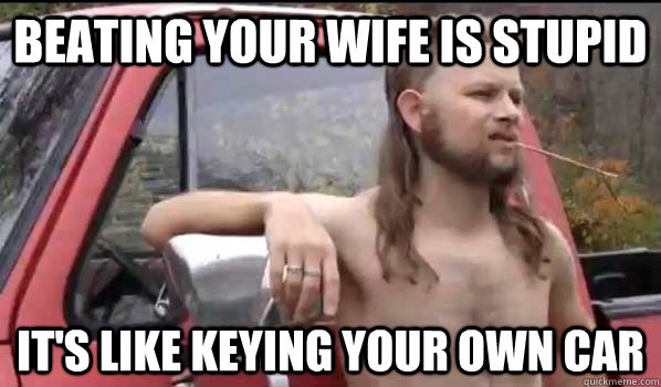 Beating your wife is stupid it's like keying your own car - Beating your wife is stupid it's like keying your own car  Almost Politically Correct Redneck