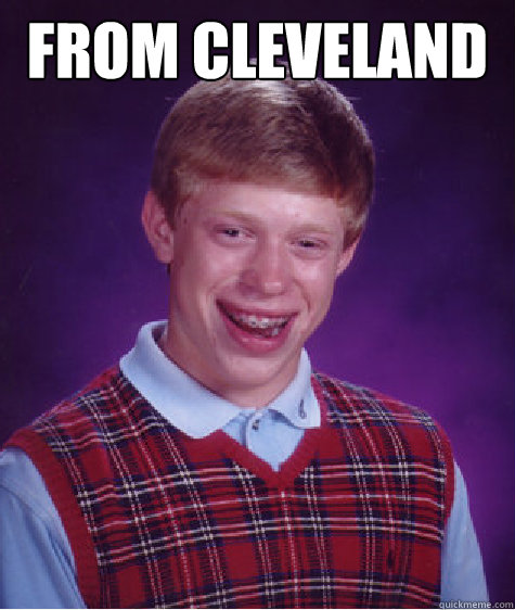 From cleveland  - From cleveland   Bad Luck Brian