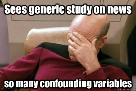Sees generic study on news so many confounding variables - Sees generic study on news so many confounding variables  Facepalm Picard