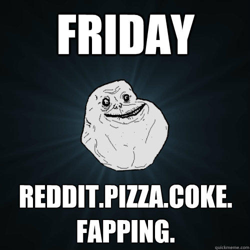 friday reddit.pizza.coke. fapping. - friday reddit.pizza.coke. fapping.  Forever Alone