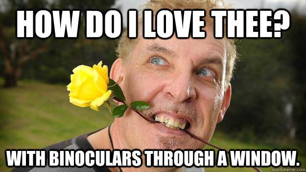 How do I love thee? With binoculars through a window.
