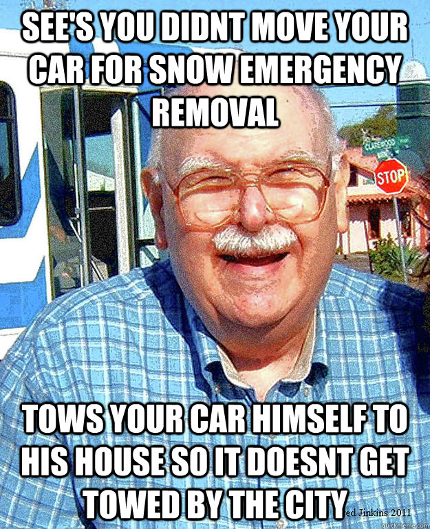 see's you didnt move your car for snow emergency removal tows your car himself to his house so it doesnt get towed by the city - see's you didnt move your car for snow emergency removal tows your car himself to his house so it doesnt get towed by the city  Misc