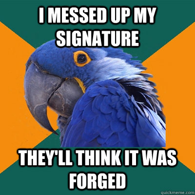 I messed up my signature They'll think it was forged - I messed up my signature They'll think it was forged  Paranoid Parrot