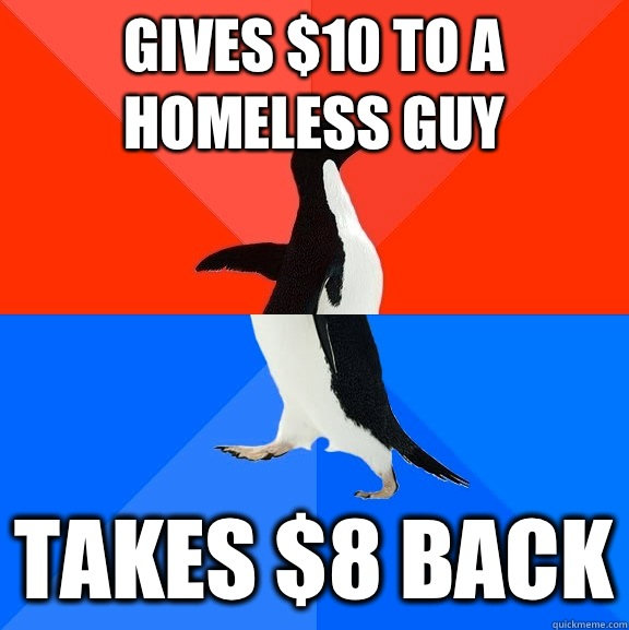 Gives $10 to a homeless guy Takes $8 back - Gives $10 to a homeless guy Takes $8 back  Socially Awesome Awkward Penguin