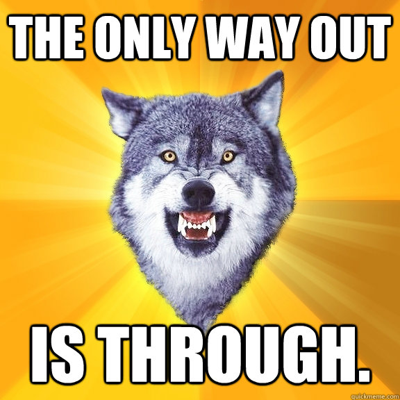The only way out is through. - The only way out is through.  Courage Wolf