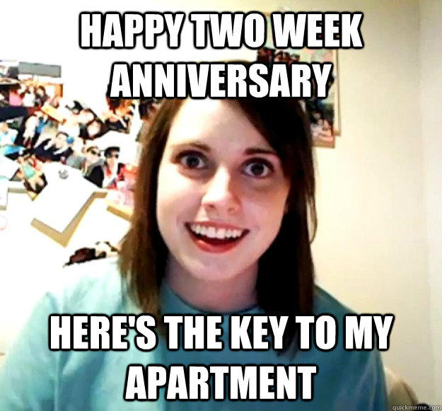 Happy Two week anniversary Here's the key to my apartment - Happy Two week anniversary Here's the key to my apartment  Overly Attached Girlfriend