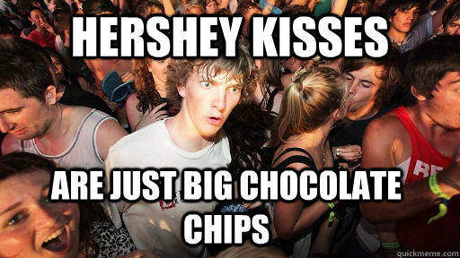 Hershey Kisses are just big chocolate chips - Hershey Kisses are just big chocolate chips  Sudden Clarity Clarence