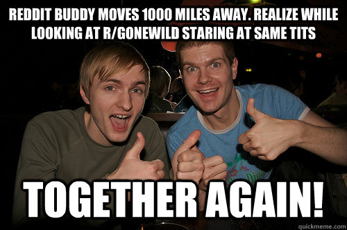 Reddit Buddy Moves 1000 Miles Away Realize While Looking At R Gonewild Staring At Same Tits Together Again