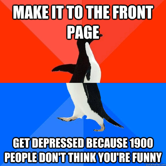 Make it to the front page get depressed because 1900 people don't think you're funny - Make it to the front page get depressed because 1900 people don't think you're funny  Socially Awesome Awkward Penguin