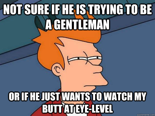 not sure if he is trying to be a gentleman or if he just wants to watch my butt at eye-level - not sure if he is trying to be a gentleman or if he just wants to watch my butt at eye-level  Futurama Fry