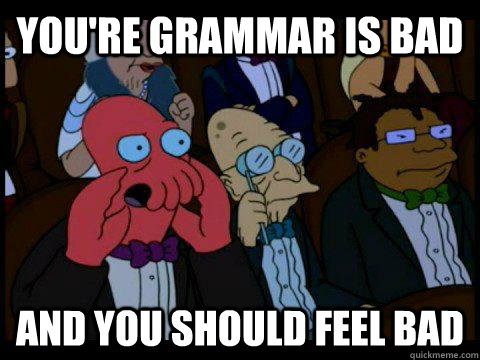 You're grammar is bad AND YOU SHOULD FEEL BAD - You're grammar is bad AND YOU SHOULD FEEL BAD  BREAKING BAD ZOIDBERG