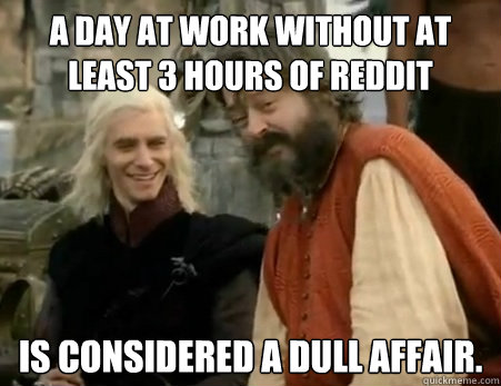 a day at work without at least 3 hours of reddit is considered a dull affair. - a day at work without at least 3 hours of reddit is considered a dull affair.  Dothraki Weddings