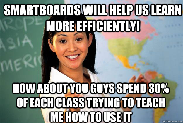 Smartboards will help us learn more efficiently! How about you guys spend 30% of each class trying to teach me how to use it - Smartboards will help us learn more efficiently! How about you guys spend 30% of each class trying to teach me how to use it  Unhelpful High School Teacher