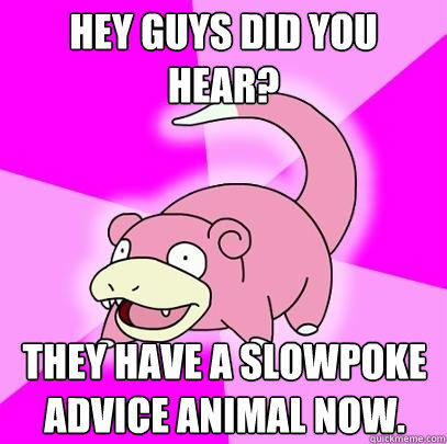 Hey guys did you hear? they have a slowpoke advice animal now. - Hey guys did you hear? they have a slowpoke advice animal now.  Slowpoke