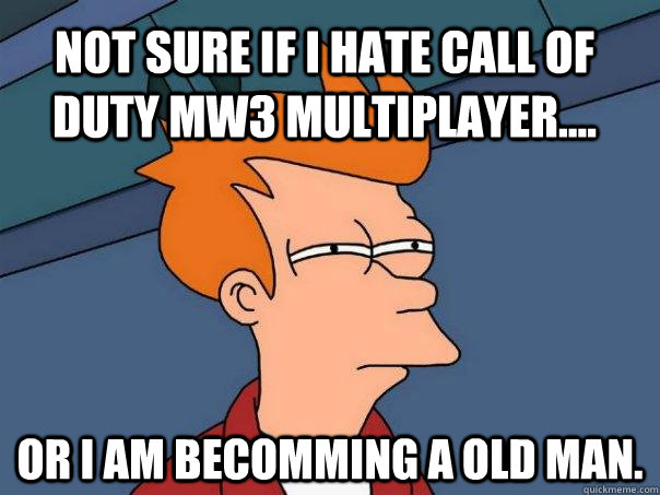 NOT SURE IF I HATE CALL OF DUTY MW3 MULTIPLAYER.... OR I AM BECOMMING A OLD MAN. - NOT SURE IF I HATE CALL OF DUTY MW3 MULTIPLAYER.... OR I AM BECOMMING A OLD MAN.  Futurama Fry