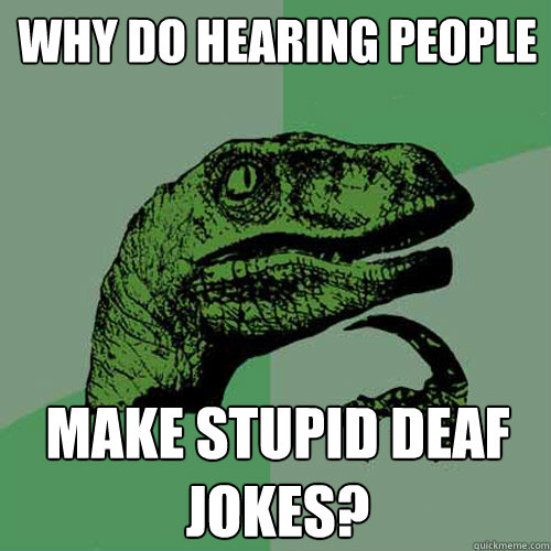 Why do hearing people make stupid deaf jokes? - Why do hearing people make stupid deaf jokes?  Philosoraptor