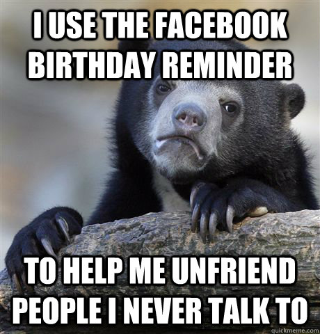 I Use the facebook birthday reminder to help me unfriend people I never talk to  Confession Bear