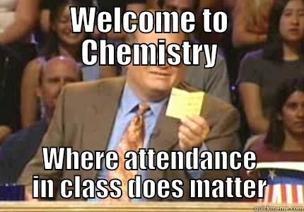 WELCOME TO CHEMISTRY WHERE ATTENDANCE IN CLASS DOES MATTER Whose Line