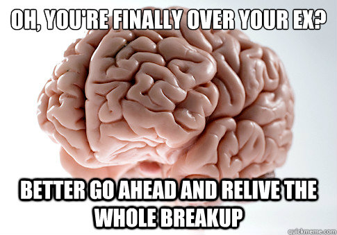 Oh, you're finally over your ex?  Better go ahead and relive the whole breakup - Oh, you're finally over your ex?  Better go ahead and relive the whole breakup  Scumbag Brain