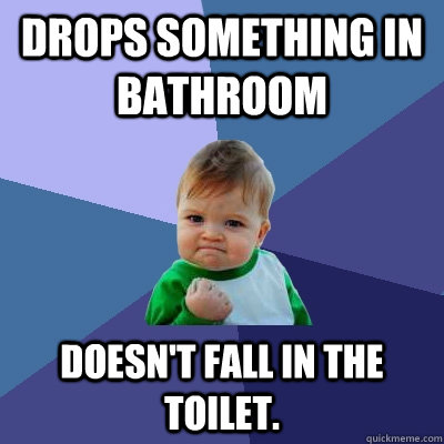 drops something in bathroom doesn't fall in the toilet. - drops something in bathroom doesn't fall in the toilet.  Success Kid