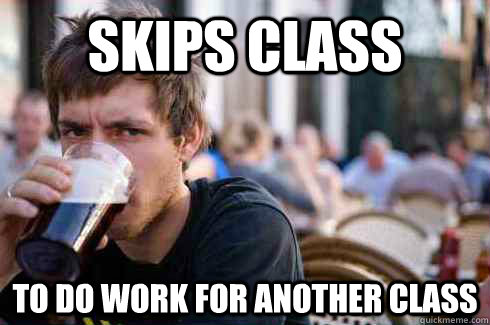 Skips class to do work for another class - Skips class to do work for another class  Lazy College Senior